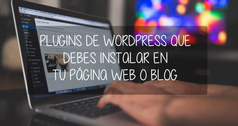 Plugins de WordPress que debes instalar en tu web o blog